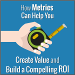 How Metrics Can Help You Create Value and Build a Compelling ROI